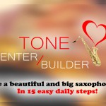 Tone Center / Builder – Cultivate a beautiful and big saxophone sound in 15 easy daily steps!
